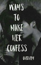 Ways To Make Her Confess #Wattys2017 by OhRhily