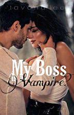 My Boss Is A Vampire? || UNDER MAJOR EDITING  by tavanalee
