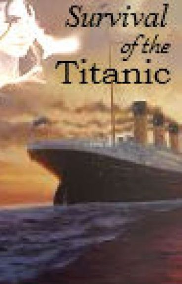 Survival of the Titanic(BEING EDITED NO ONE READ :P WILL HAVE IT DONE SOON)
