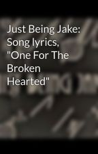 "Just Being Jake: Song lyrics, ""One For The Broken Hearted"" by justbeingjake"