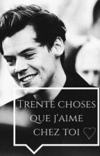 Trente choses que j'aime chez toi. (With Harry Styles) (Slow Updates) by mfccne