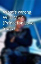 What's Wrong With Me ? (Princeton Love Story) by Baddiee_OMG