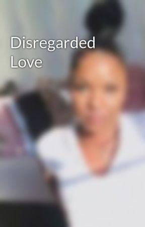 Disregarded Love  by tymyshoesbxtch