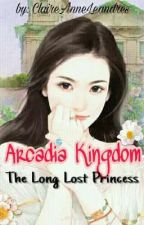 Arcadia Kingdom: The Long Lost Princess (Edited) by ClaireAnneLeandres