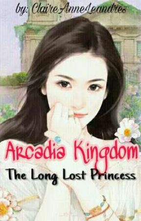Arcadia Kingdom: The Long Lost Princess by ClaireAnneLeandres