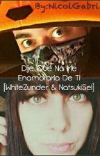 Dije Que No Me Enamoraría De Ti [WhiteZunder & NatsukiSel] by NicolGabri