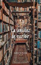 La sencillez de escribir  by EscribirPorAmor