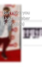 But I love you (Justin bieber Fanfiction) by jerrylover6900