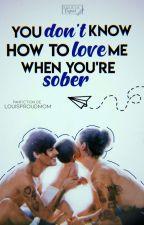 you don't how to love me when you're sober    l.s by louisproudmom