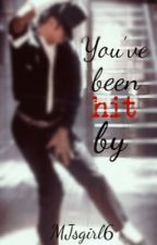 You've Been Hit By (Michael Jackson FanFiction) by MJsgirl6