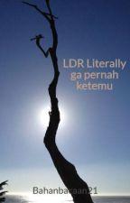 LDR Literally ga pernah ketemu by Bahanbacaan21