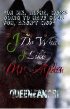 I do What I like, Mr. Alpha by TheAphaFemale