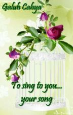 To Sing to You... Your Song... by GaluhCahya8