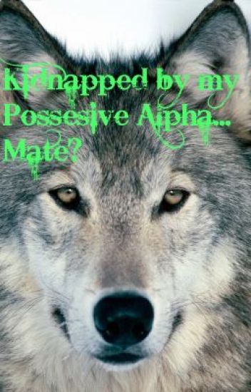Kidnapped by my Possessive Alpha   Mate? - Lily - Wattpad