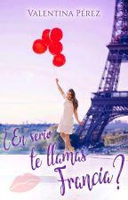 ¿En serio te llamas Francia? by Valentinap16