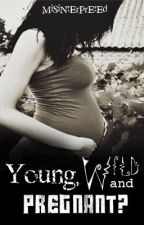 Young, Wild and Pregnant? by MiSiNtErPrEtEd
