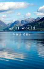 What Would You Do? by lazylovelyliam
