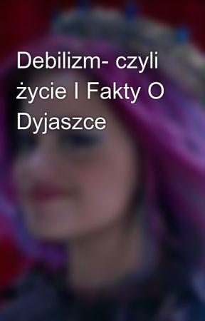 Debilizm- czyli życie I Fakty O Dyjaszce by Dyjaszka12