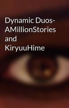 Dynamic Duos- AMillionStories and KiryuuHime by KiryuuHime