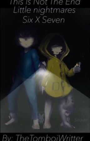 This Is Not The End|Little Nightmares|Six x Seven by TheTomboyWritter