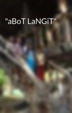 """""""aBoT LaNGiT"""" by JustinKailaIEstrella"""