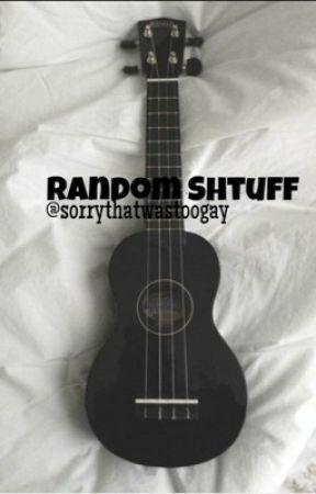 Random Shtuff by sorrythatwastoogay