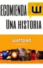 RECOMIENDA UNA HISTORIA WATTPAD by iwill139