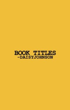 BOOK TITLES by -DAISYJOHNSON