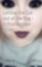 Letting the Cat out of the Bag - A Frumbridge Story by TLRHSlytherin