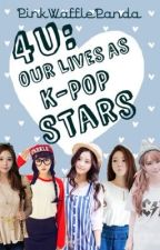 4U: Our lives as K-Pop stars (2013-2016) by PinkWafflePanda