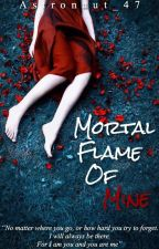 Mortal Flame of Mine by Astronaut_47