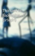 This cant be happening... ( girlxgirl) by imfallinginreverse19