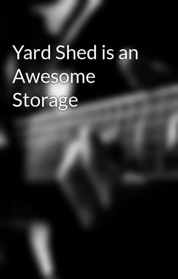 Yard Shed is an Awesome Storage