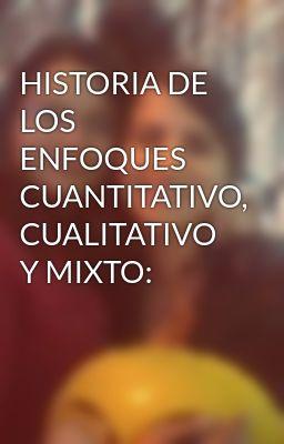 HISTORIA DE LOS ENFOQUES  CUANTITATIVO, CUALITATIVO Y MIXTO: