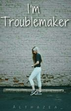 I'm Troublemaker by althazea