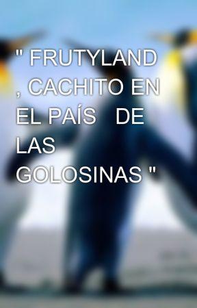 """"""" FRUTYLAND , CACHITO EN EL PAÍS   DE LAS GOLOSINAS """" by MIKELIONS8"""