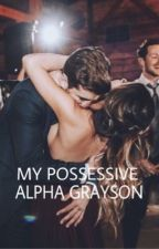 My Possessive Alpha Grayson by _dolansbaes_
