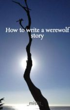 How to write a werewolf story by _misfit_