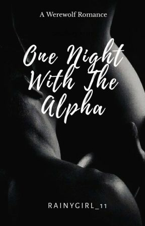 One Night With The Alpha (R-18+) This Story Is Now Available On Inkitt by RainyGirl_11