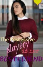 The Possessive Playboy is her Best friend by kianese