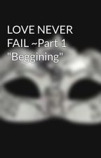 """LOVE NEVER FAIL ~Part 1 """"Beggining"""" by ThePluviophile13"""