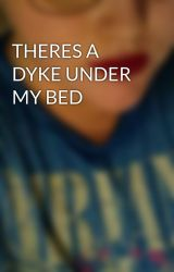 THERES A DYKE UNDER MY BED by 1xXmonsterXx5