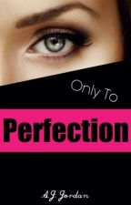 Only To Perfection by ashleyjoyj