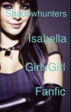 Shadowhunters/ Isabella lightwood girlxgirl fanfic  by ashlee188