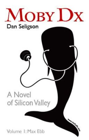 Moby Dx: A Novel of Silicon Valley - Volume 1 Max Ebb by danseligson