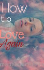 How To Love Again  by MadamWriter19