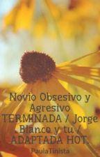 Novio Obsesivo y Agresivo TERMINADA / Jorge Blanco y tu / ADAPTADA HOT. by PaulaTinista