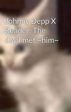 Johnny Depp X Reader: The day I met ~him~ by FerrisCopeland