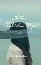 ANTARA CINTA dan PAPA  (Revisi) Completed by rasyarini