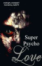 Super Psycho Love (متوقفة)  by midnight_mistake01